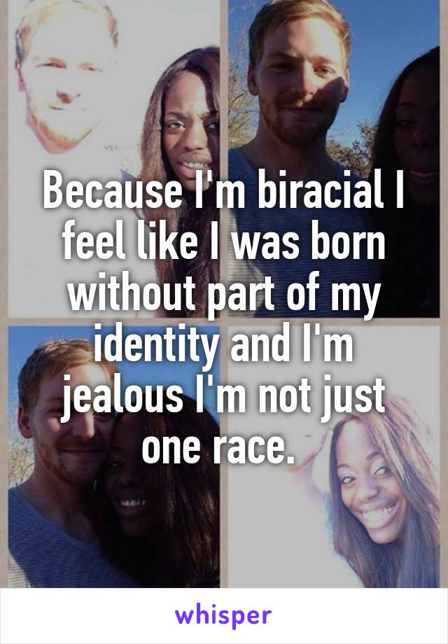 Because I'm biracial I feel like I was born without part of my identity and I'm jealous I'm not just one race.