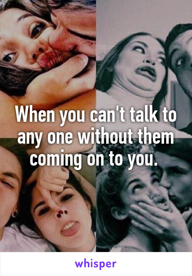 When you can't talk to any one without them coming on to you.