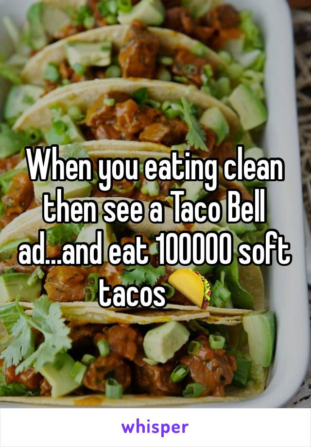 When you eating clean then see a Taco Bell ad...and eat 100000 soft tacos🌮