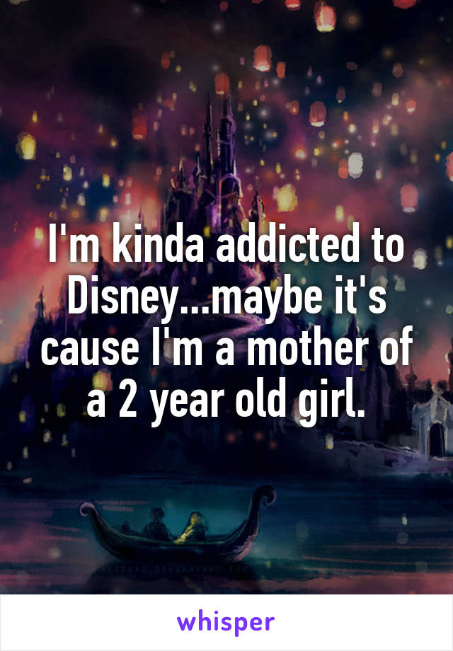 I'm kinda addicted to Disney...maybe it's cause I'm a mother of a 2 year old girl.