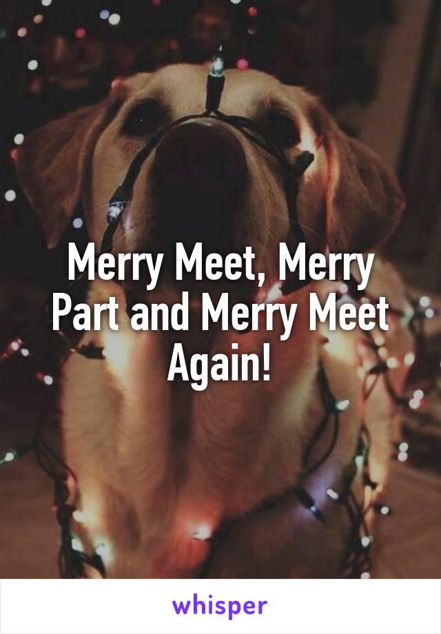 Merry Meet, Merry Part and Merry Meet Again!