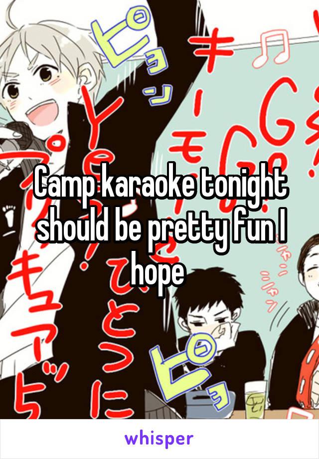 Camp karaoke tonight should be pretty fun I hope