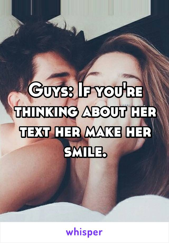 Guys: If you're thinking about her text her make her smile.