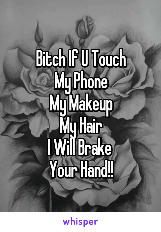 Bitch If U Touch My Phone My Makeup My Hair I Will Brake  Your Hand!!