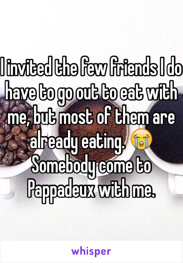 I invited the few friends I do have to go out to eat with me, but most of them are already eating. 😭 Somebody come to Pappadeux with me.