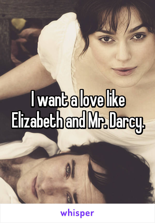 I want a love like Elizabeth and Mr. Darcy.
