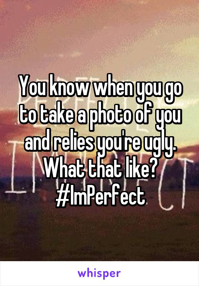 You know when you go to take a photo of you and relies you're ugly. What that like? #ImPerfect