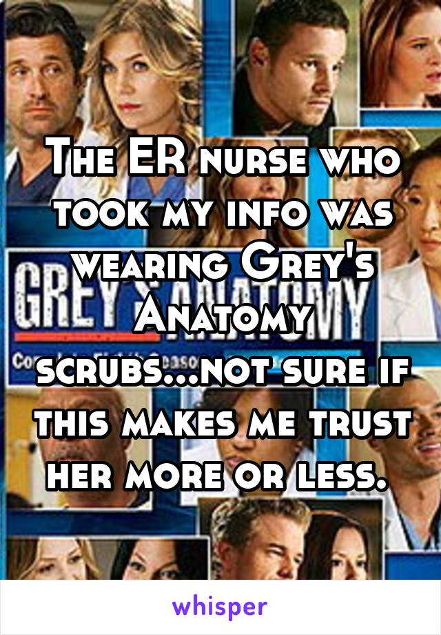 The ER nurse who took my info was wearing Grey's Anatomy scrubs...not sure if this makes me trust her more or less.