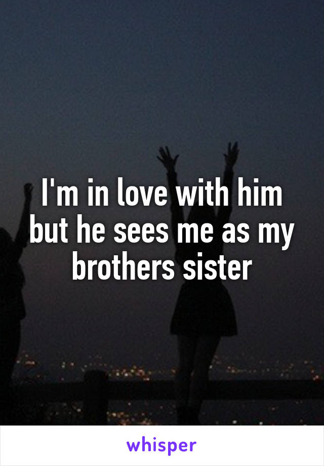 I'm in love with him but he sees me as my brothers sister