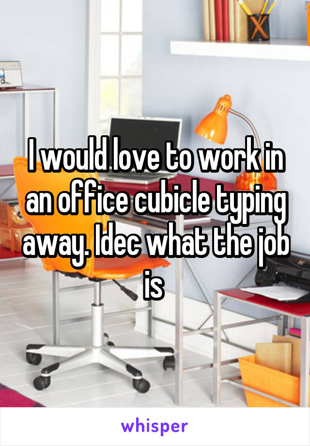 I would love to work in an office cubicle typing away. Idec what the job is