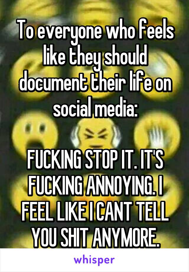 To everyone who feels like they should document their life on social media:  FUCKING STOP IT. IT'S FUCKING ANNOYING. I FEEL LIKE I CANT TELL YOU SHIT ANYMORE.