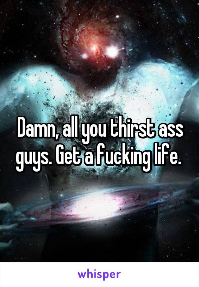 Damn, all you thirst ass guys. Get a fucking life.