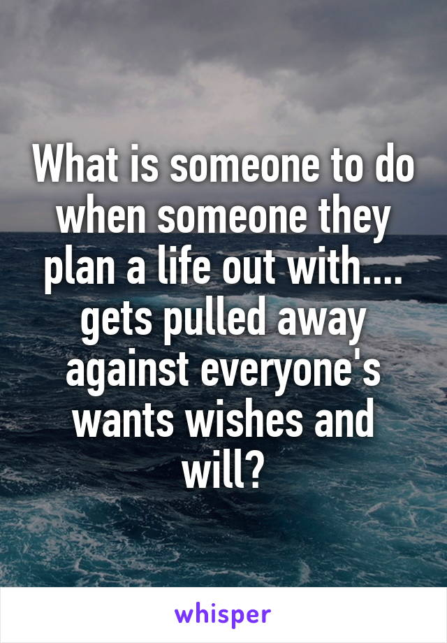 What is someone to do when someone they plan a life out with.... gets pulled away against everyone's wants wishes and will?