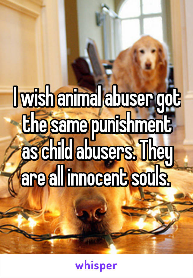 I wish animal abuser got the same punishment as child abusers. They are all innocent souls.