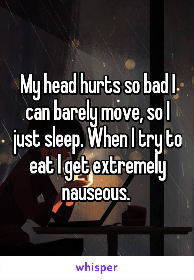 My head hurts so bad I can barely move, so I just sleep. When I try to eat I get extremely nauseous.