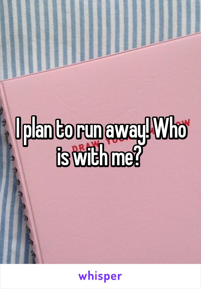 I plan to run away! Who is with me?