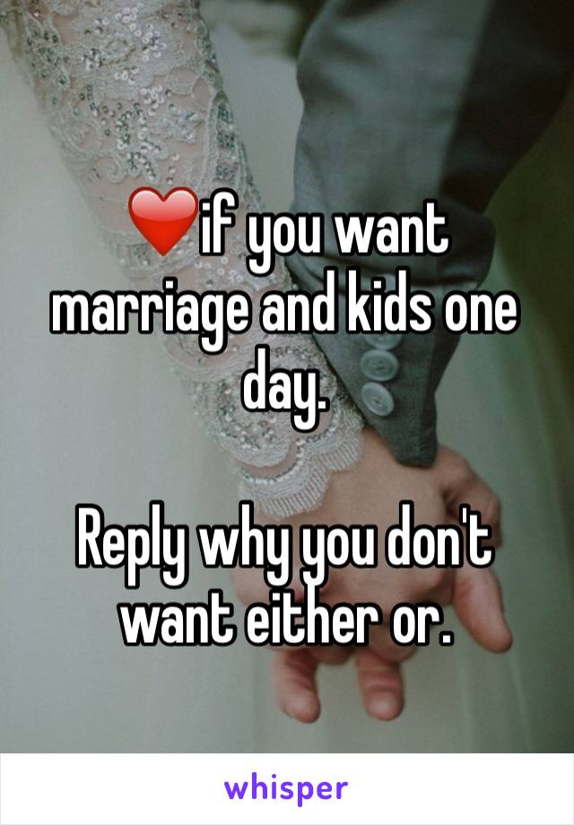 ❤️if you want marriage and kids one day.   Reply why you don't want either or.