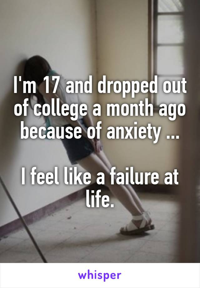 I'm 17 and dropped out of college a month ago because of anxiety ...  I feel like a failure at life.