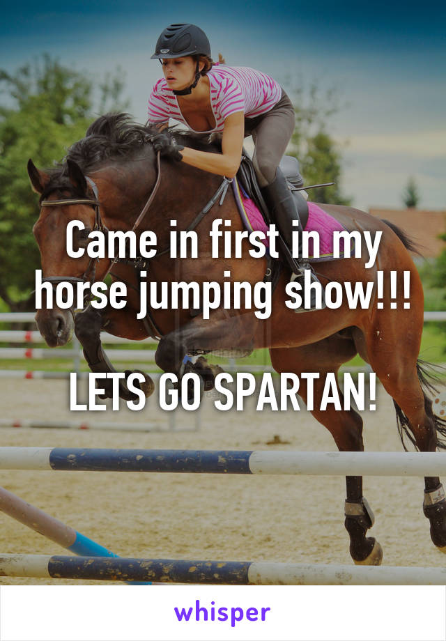 Came in first in my horse jumping show!!!  LETS GO SPARTAN!