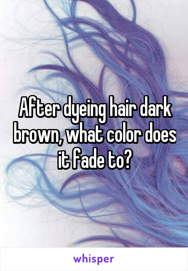 After dyeing hair dark brown, what color does it fade to?