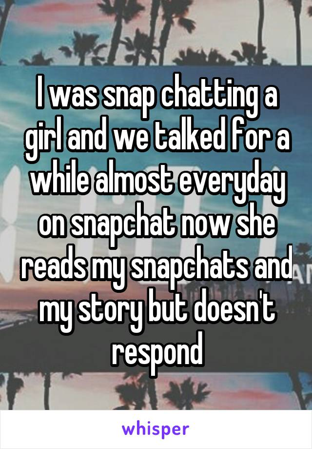 I was snap chatting a girl and we talked for a while almost everyday on snapchat now she reads my snapchats and my story but doesn't respond