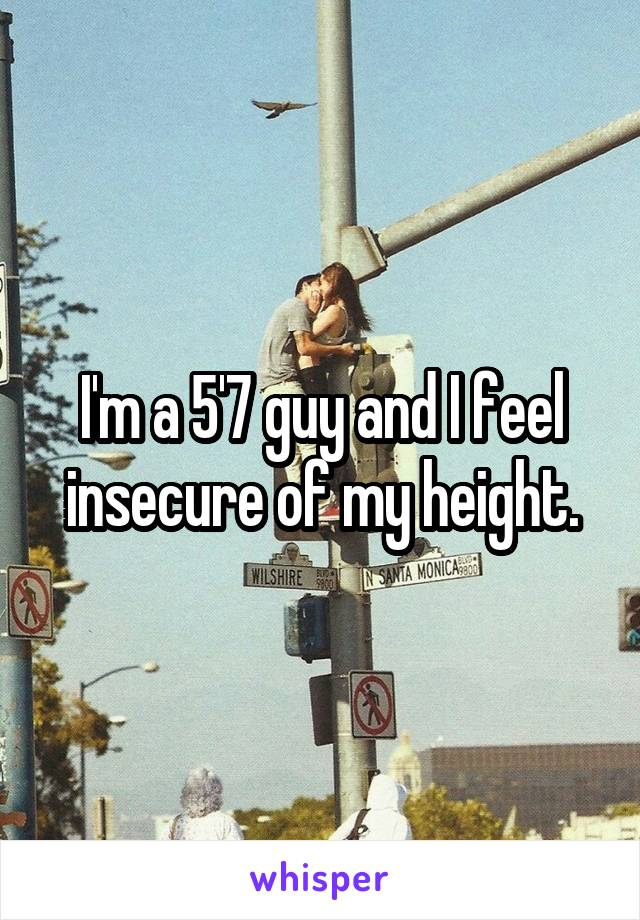 I'm a 5'7 guy and I feel insecure of my height.