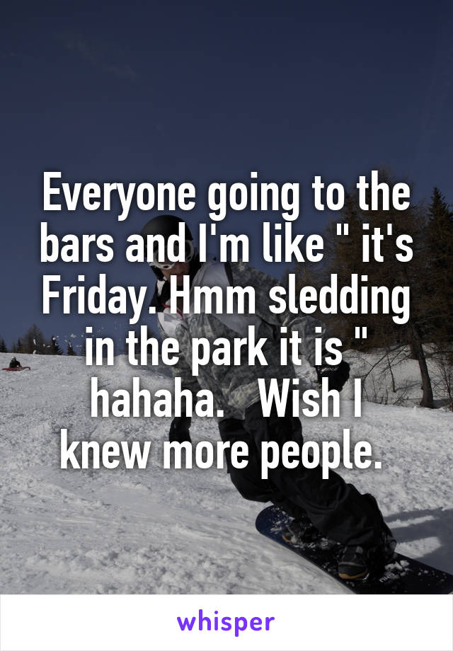 """Everyone going to the bars and I'm like """" it's Friday. Hmm sledding in the park it is """" hahaha.   Wish I knew more people."""