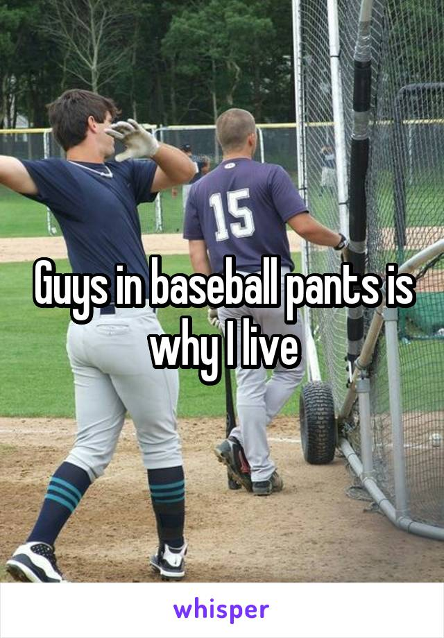 Guys in baseball pants is why I live