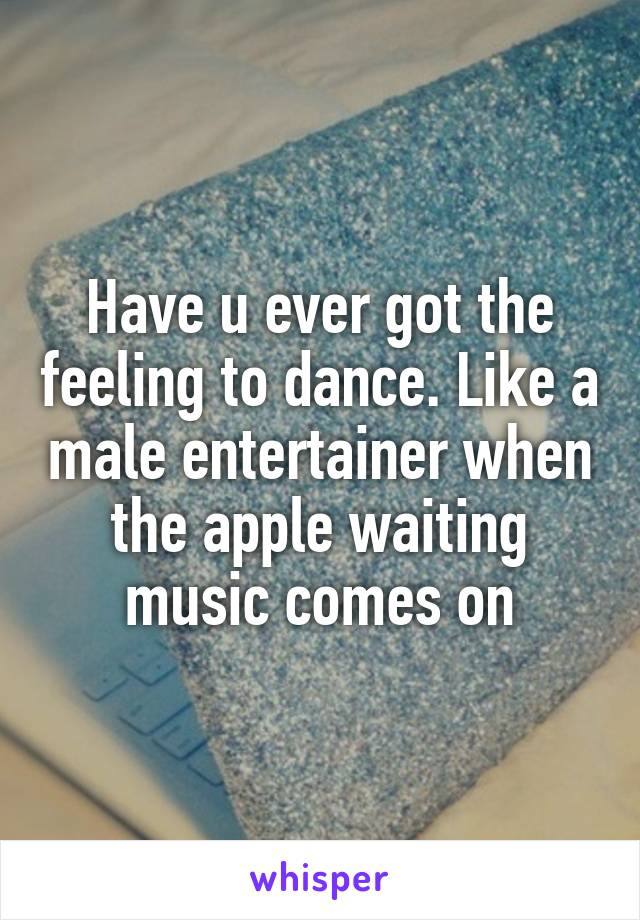 Have u ever got the feeling to dance. Like a male entertainer when the apple waiting music comes on