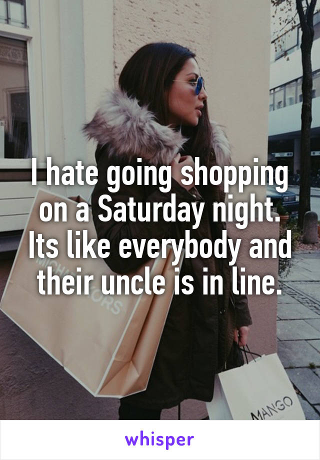 I hate going shopping on a Saturday night. Its like everybody and their uncle is in line.