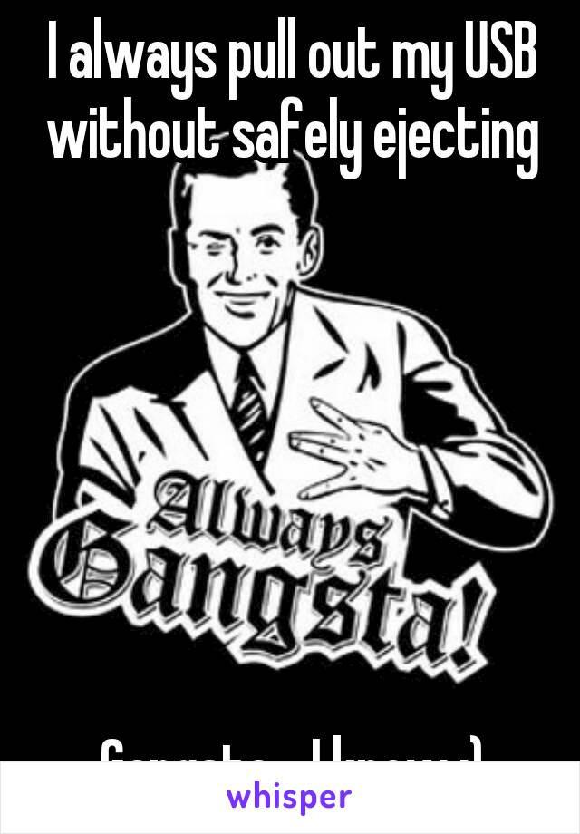 I always pull out my USB without safely ejecting        Gangsta... I know ;)