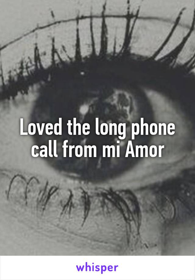 Loved the long phone call from mi Amor