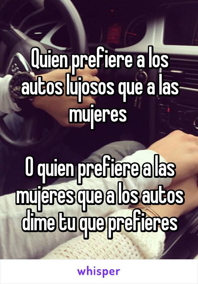 Quien prefiere a los autos lujosos que a las mujeres   O quien prefiere a las mujeres que a los autos dime tu que prefieres