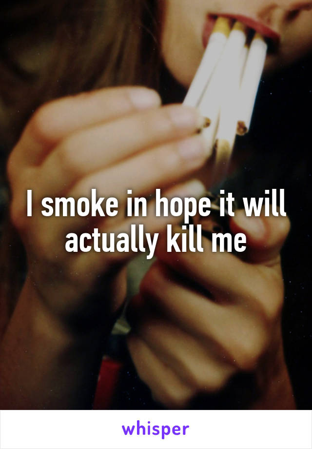 I smoke in hope it will actually kill me