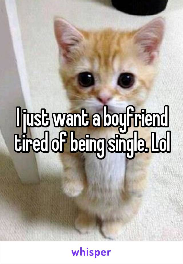 I just want a boyfriend tired of being single. Lol