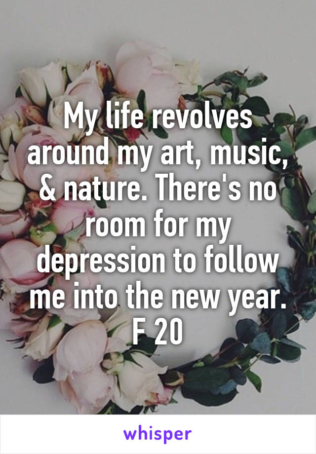 My life revolves around my art, music, & nature. There's no room for my depression to follow me into the new year. F 20