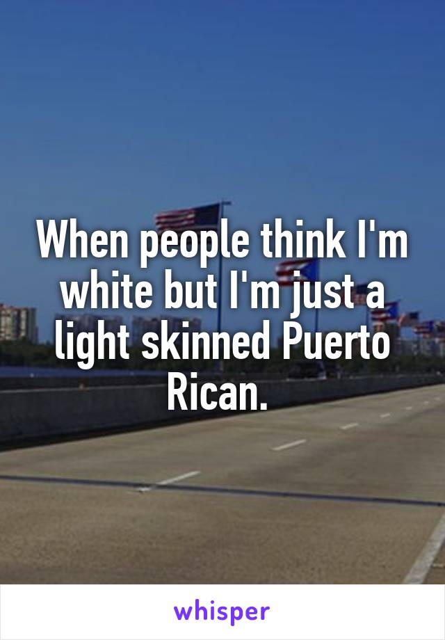 When people think I'm white but I'm just a light skinned Puerto Rican.