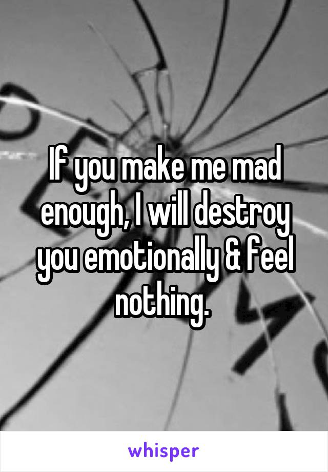 If you make me mad enough, I will destroy you emotionally & feel nothing.