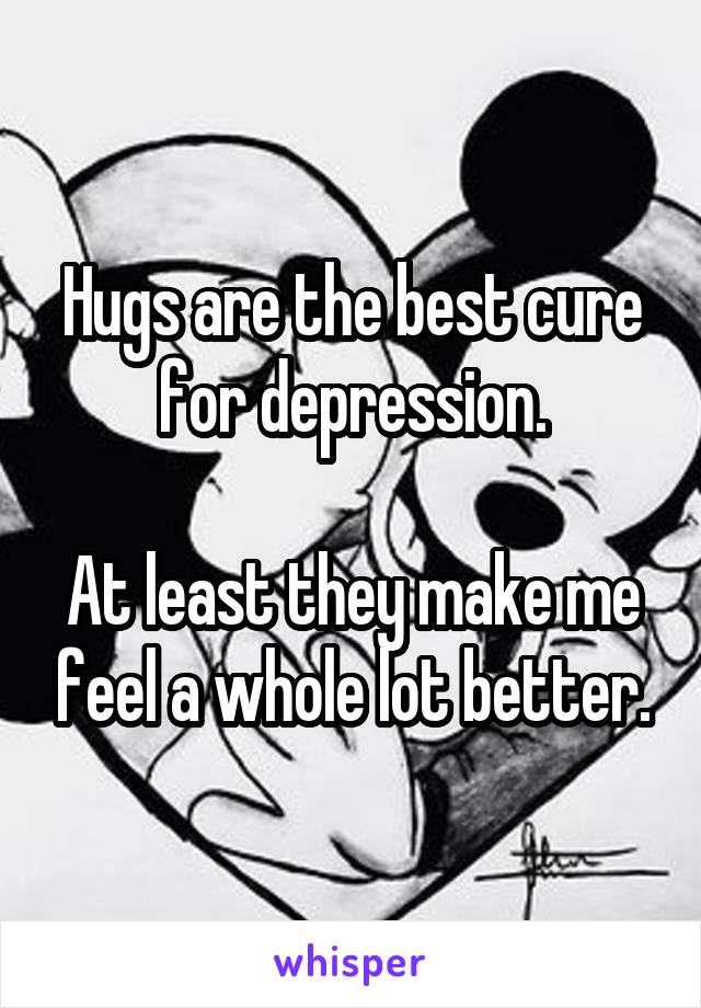 Hugs are the best cure for depression.  At least they make me feel a whole lot better.
