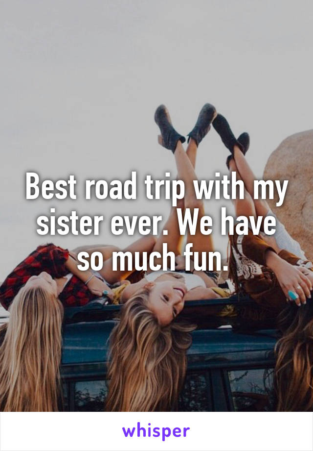Best road trip with my sister ever. We have so much fun.