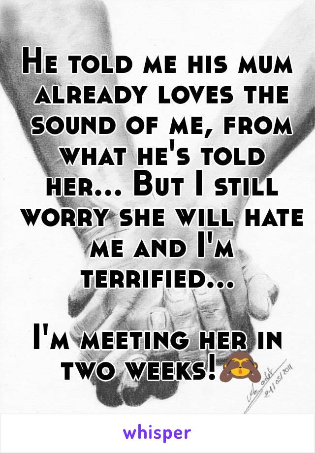 He told me his mum already loves the sound of me, from what he's told her... But I still worry she will hate me and I'm terrified...   I'm meeting her in two weeks!🙈