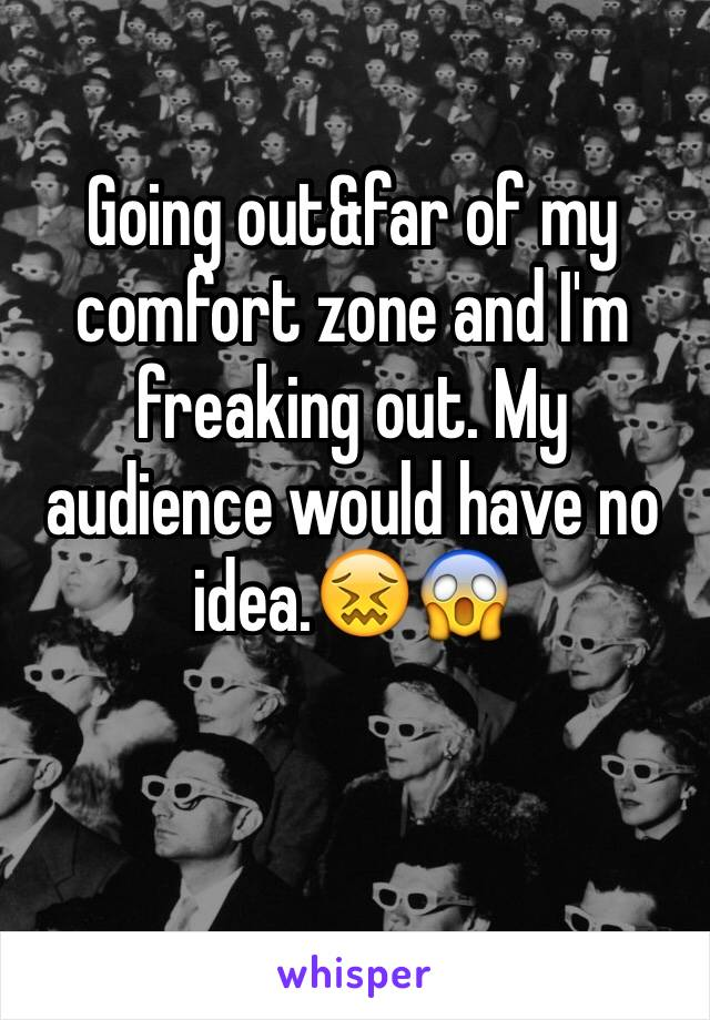 Going out&far of my comfort zone and I'm freaking out. My audience would have no idea.😖😱