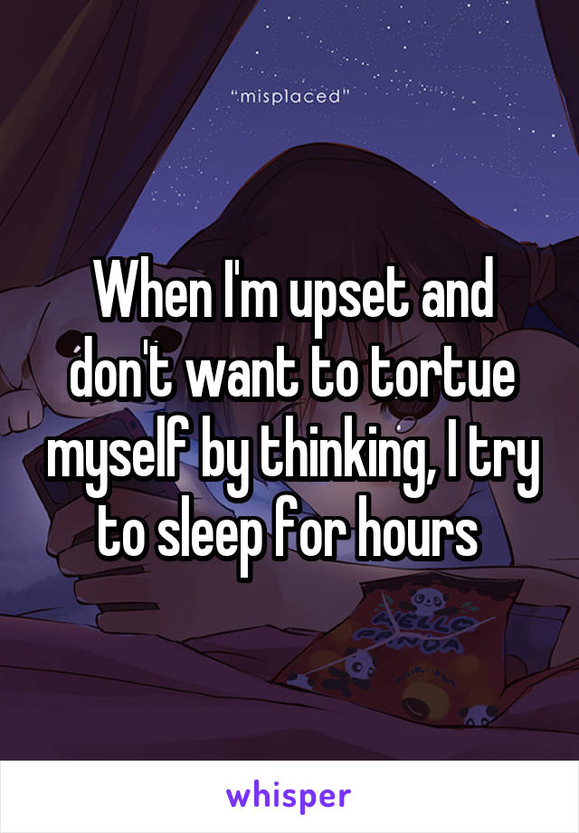 When I'm upset and don't want to tortue myself by thinking, I try to sleep for hours