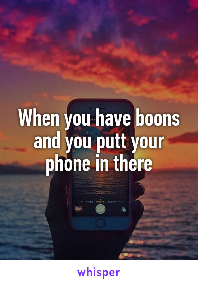 When you have boons and you putt your phone in there