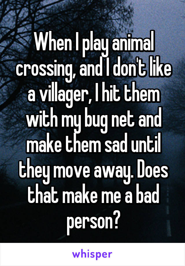 When I play animal crossing, and I don't like a villager, I hit them with my bug net and make them sad until they move away. Does that make me a bad person?