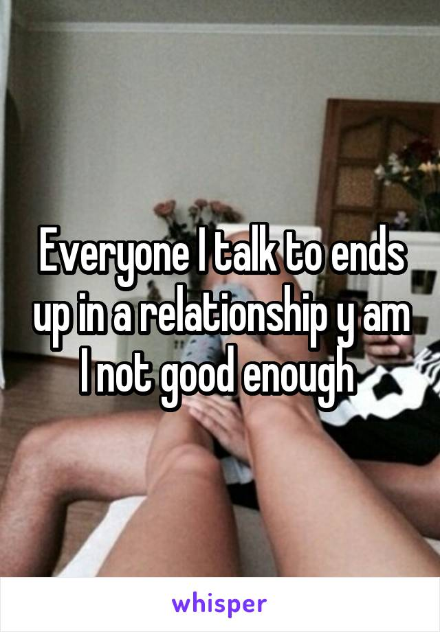 Everyone I talk to ends up in a relationship y am I not good enough