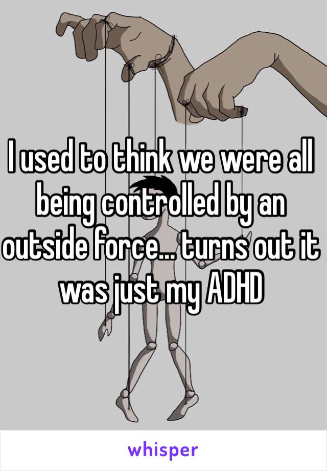I used to think we were all being controlled by an outside force… turns out it was just my ADHD