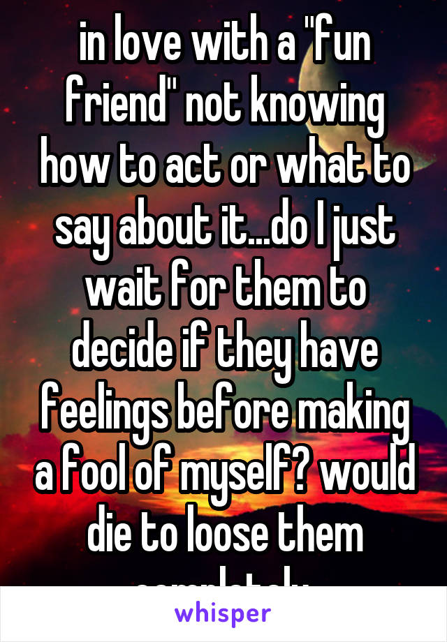 """in love with a """"fun friend"""" not knowing how to act or what to say about it...do I just wait for them to decide if they have feelings before making a fool of myself? would die to loose them completely"""
