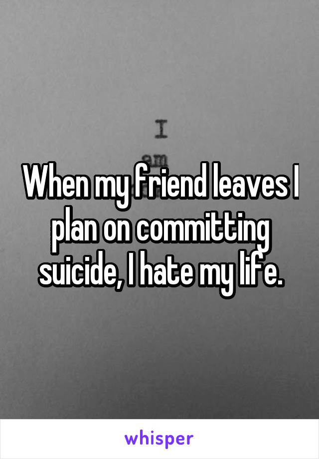When my friend leaves I plan on committing suicide, I hate my life.