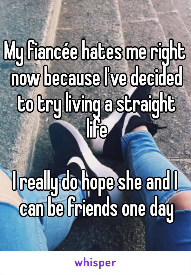 My fiancée hates me right now because I've decided to try living a straight life  I really do hope she and I can be friends one day